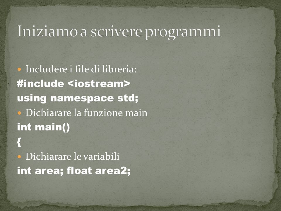Includere i file di libreria: #include using namespace std; Dichiarare la funzione main int main() { Dichiarare le variabili int area; float area2;