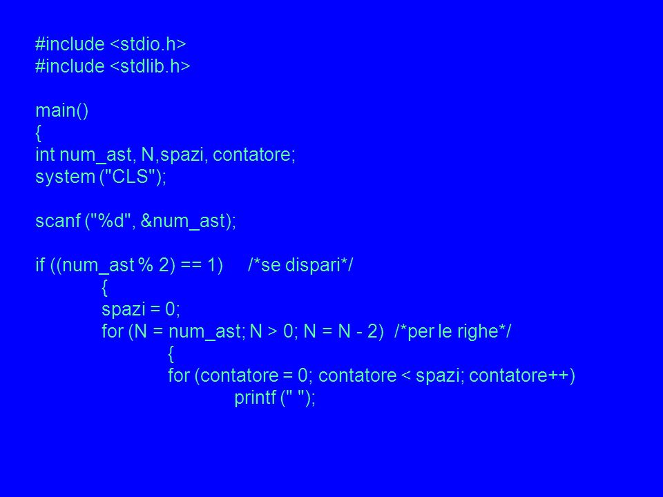 #include main() { int num_ast, N,spazi, contatore; system ( CLS ); scanf ( %d , &num_ast); if ((num_ast % 2) == 1) /*se dispari*/ { spazi = 0; for (N = num_ast; N > 0; N = N - 2) /*per le righe*/ { for (contatore = 0; contatore < spazi; contatore++) printf ( );