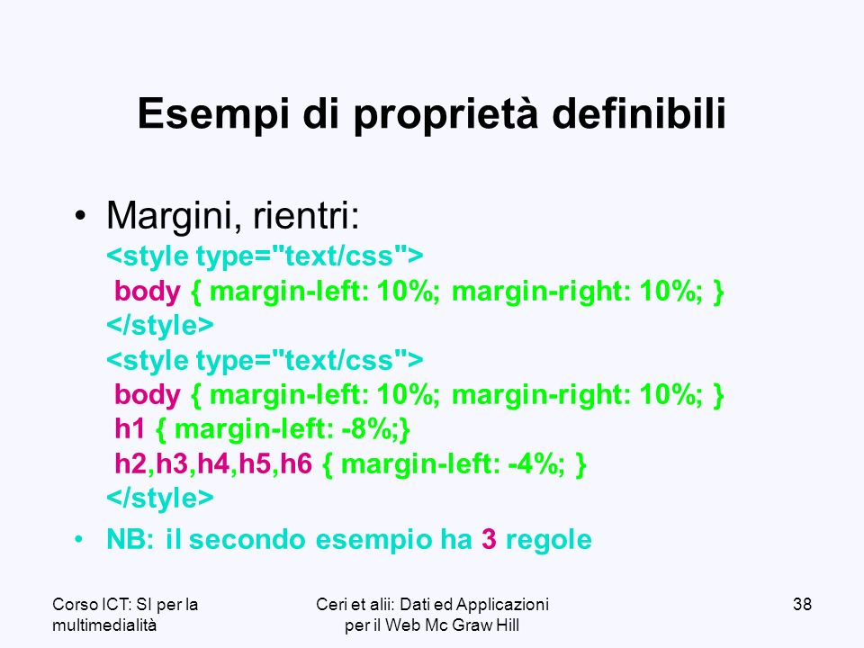 Corso ICT: SI per la multimedialità Ceri et alii: Dati ed Applicazioni per il Web Mc Graw Hill 38 Esempi di proprietà definibili Margini, rientri: body { margin-left: 10%; margin-right: 10%; } body { margin-left: 10%; margin-right: 10%; } h1 { margin-left: -8%;} h2,h3,h4,h5,h6 { margin-left: -4%; } NB: il secondo esempio ha 3 regole