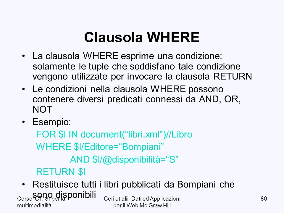 Corso ICT: SI per la multimedialità Ceri et alii: Dati ed Applicazioni per il Web Mc Graw Hill 80 Clausola WHERE La clausola WHERE esprime una condizione: solamente le tuple che soddisfano tale condizione vengono utilizzate per invocare la clausola RETURN Le condizioni nella clausola WHERE possono contenere diversi predicati connessi da AND, OR, NOT Esempio: FOR $l IN document(libri.xml)//Libro WHERE $l/Editore=Bompiani AND $l/@disponibilità=S RETURN $l Restituisce tutti i libri pubblicati da Bompiani che sono disponibili