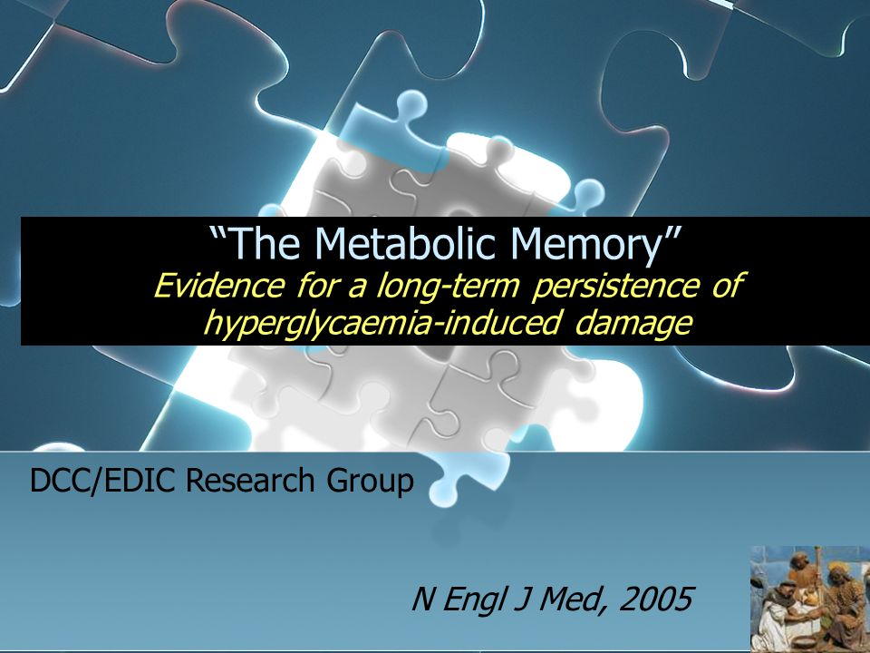 The Metabolic Memory Evidence for a long-term persistence of hyperglycaemia-induced damage N Engl J Med, 2005 DCC/EDIC Research Group