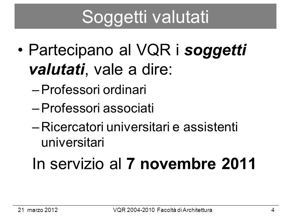 21 marzo 2012VQR 2004-2010 Facoltà di Architettura4 Soggetti valutati Partecipano al VQR i soggetti valutati, vale a dire: –Professori ordinari –Professori associati –Ricercatori universitari e assistenti universitari In servizio al 7 novembre 2011
