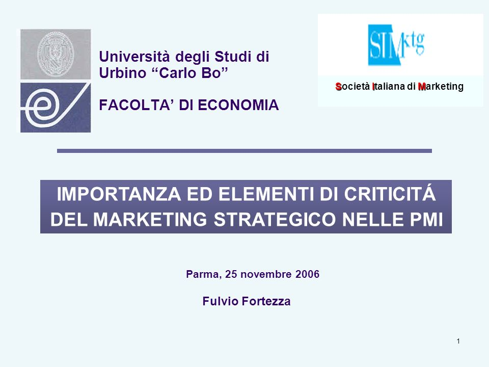 1 Università degli Studi di Urbino Carlo Bo FACOLTA DI ECONOMIA IMPORTANZA ED ELEMENTI DI CRITICITÁ DEL MARKETING STRATEGICO NELLE PMI Fulvio Fortezza Parma, 25 novembre 2006 SIM Società Italiana di Marketing