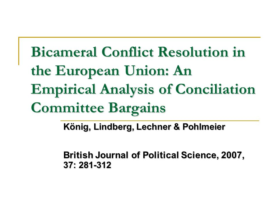 Bicameral Conflict Resolution in the European Union: An Empirical Analysis of Conciliation Committee Bargains König, Lindberg, Lechner & Pohlmeier British Journal of Political Science, 2007, 37: