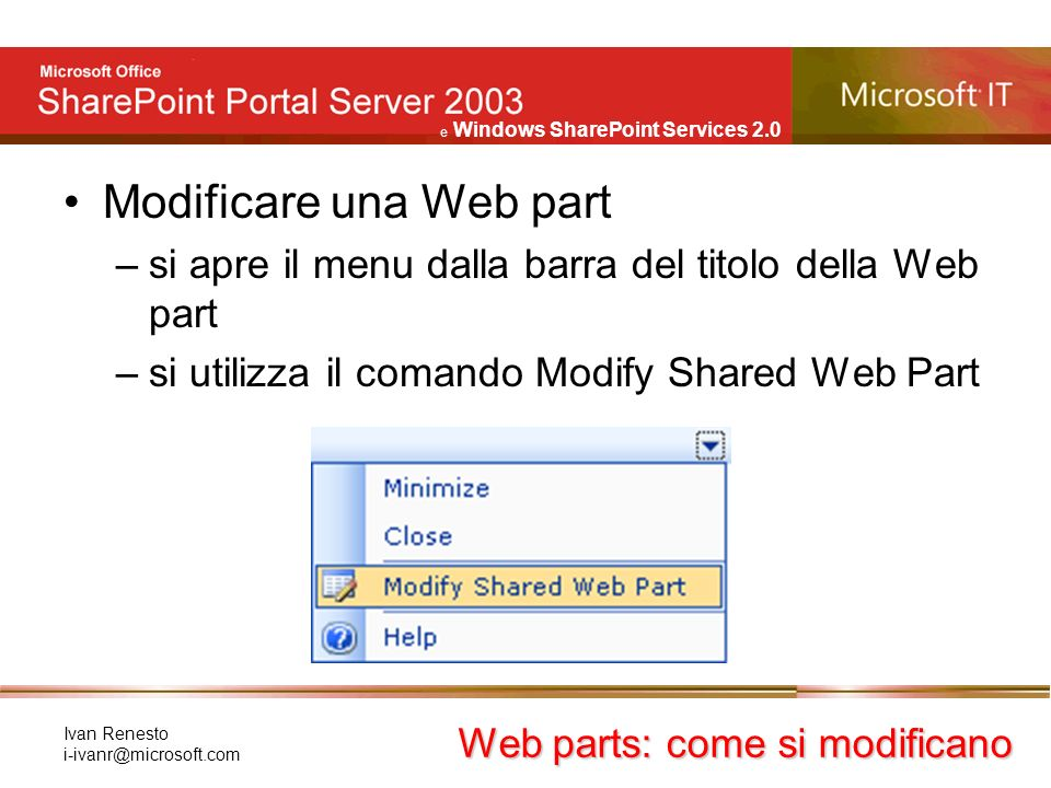 e Windows SharePoint Services 2.0 Ivan Renesto Modificare una Web part –si apre il menu dalla barra del titolo della Web part –si utilizza il comando Modify Shared Web Part Web parts: come si modificano