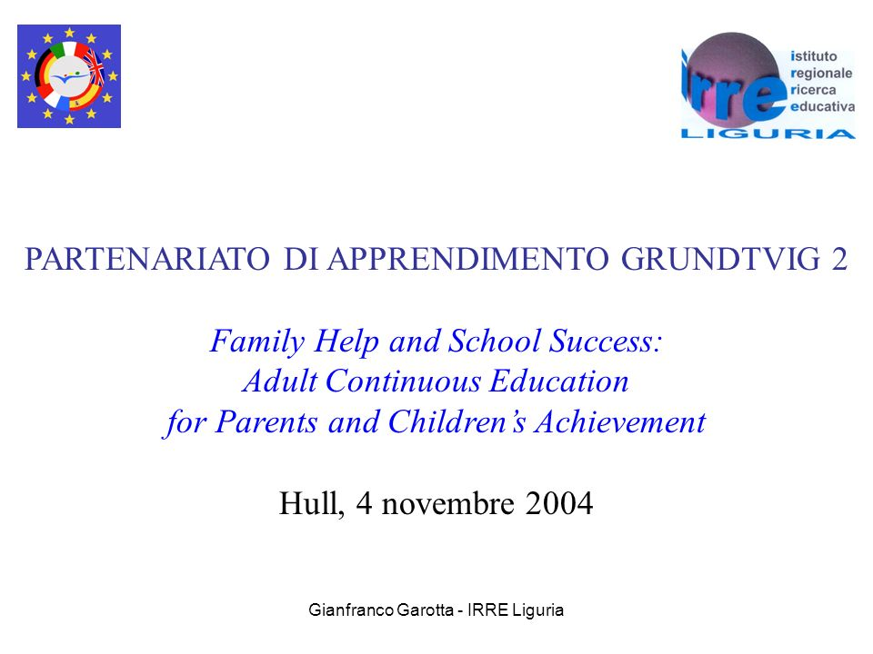 Gianfranco Garotta - IRRE Liguria PARTENARIATO DI APPRENDIMENTO GRUNDTVIG 2 Family Help and School Success: Adult Continuous Education for Parents and Childrens Achievement Hull, 4 novembre 2004