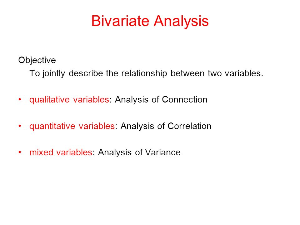Bivariate Analysis Objective To jointly describe the relationship between two variables.
