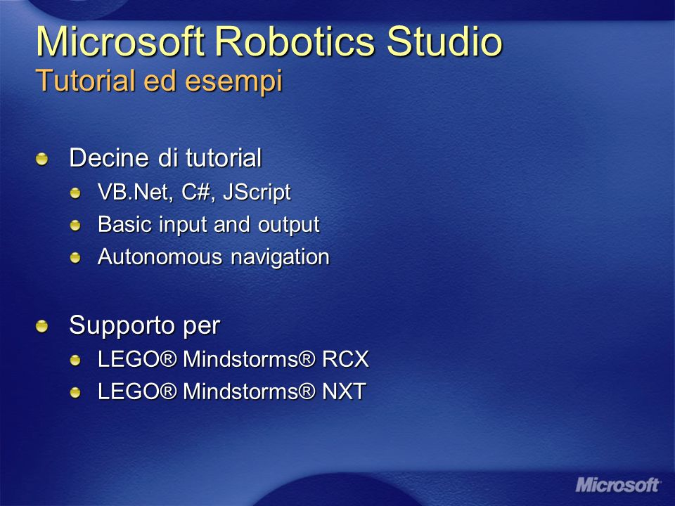 Microsoft Robotics Studio Tutorial ed esempi Decine di tutorial VB.Net, C#, JScript Basic input and output Autonomous navigation Supporto per LEGO® Mindstorms® RCX LEGO® Mindstorms® NXT
