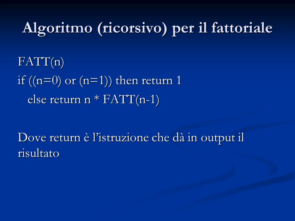 Algoritmo (ricorsivo) per il fattoriale FATT(n) FATT(n) if ((n=0) or (n=1)) then return 1 else return n * FATT(n-1) else return n * FATT(n-1) Dove return è listruzione che dà in output il risultato