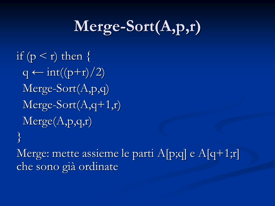 Merge-Sort(A,p,r) Merge-Sort(A,p,r) if (p < r) then { q int((p+r)/2) q int((p+r)/2) Merge-Sort(A,p,q) Merge-Sort(A,p,q) Merge-Sort(A,q+1,r) Merge-Sort(A,q+1,r) Merge(A,p,q,r) Merge(A,p,q,r) } Merge: mette assieme le parti A[p;q] e A[q+1;r] che sono già ordinate