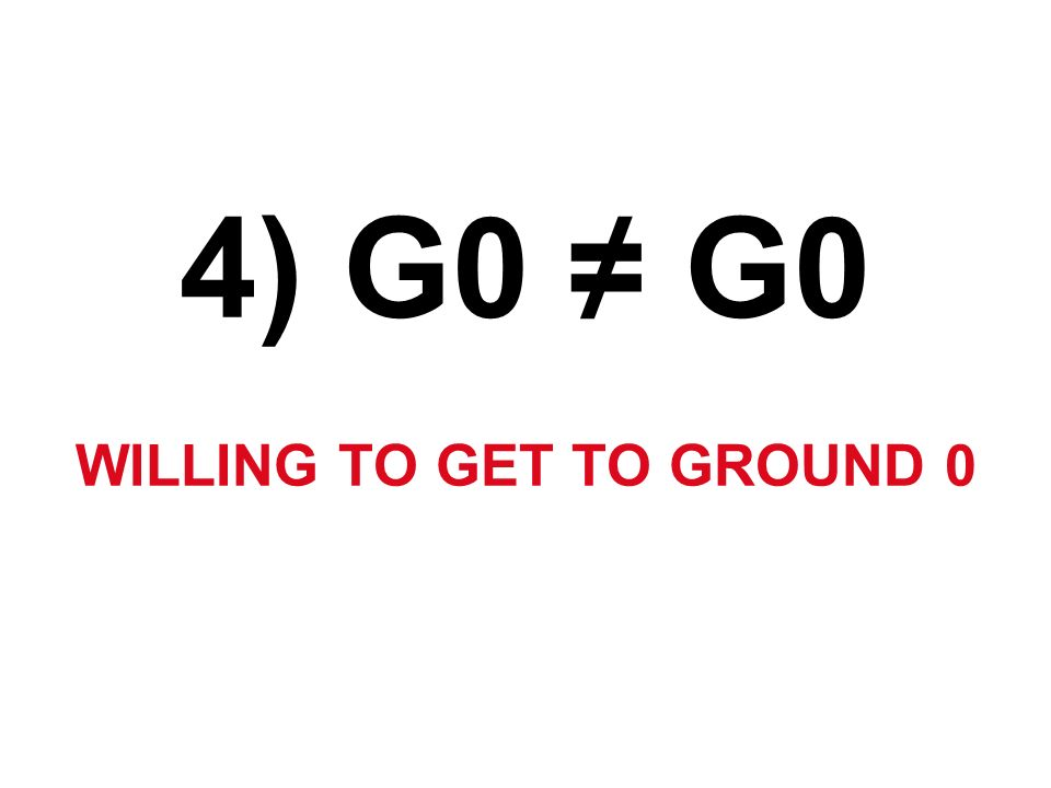 4) G0 G0 WILLING TO GET TO GROUND 0