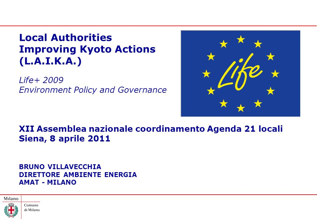 Local Authorities Improving Kyoto Actions (L.A.I.K.A.) Life Environment Policy and Governance XII Assemblea nazionale coordinamento Agenda 21 locali Siena, 8 aprile 2011 BRUNO VILLAVECCHIA DIRETTORE AMBIENTE ENERGIA AMAT - MILANO