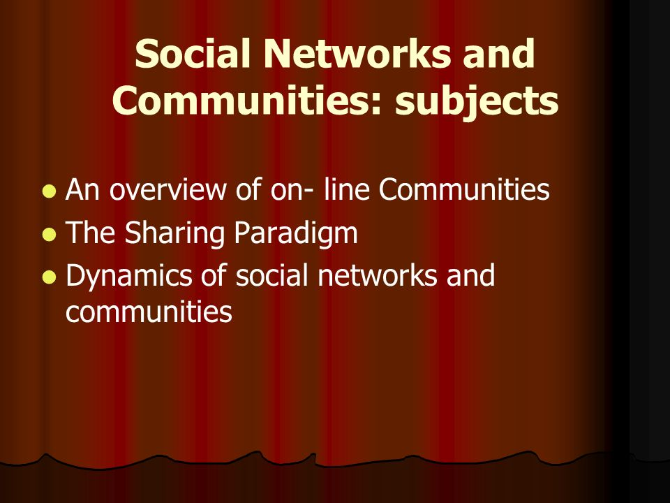 Social Networks and Communities: subjects An overview of on- line Communities The Sharing Paradigm Dynamics of social networks and communities