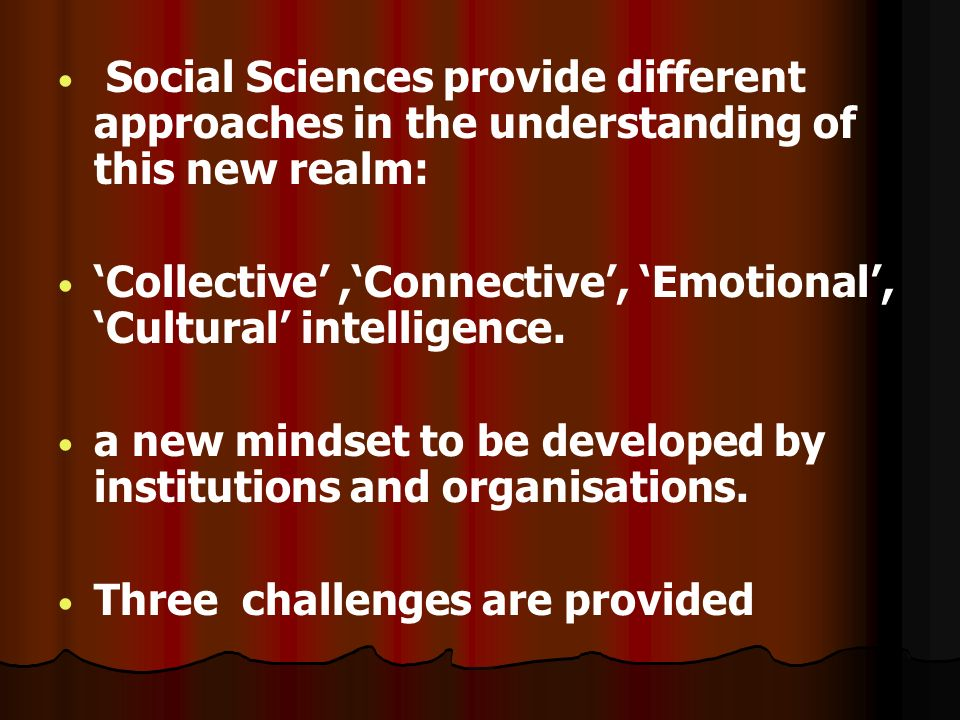 Social Sciences provide different approaches in the understanding of this new realm: Collective,Connective, Emotional, Cultural intelligence.