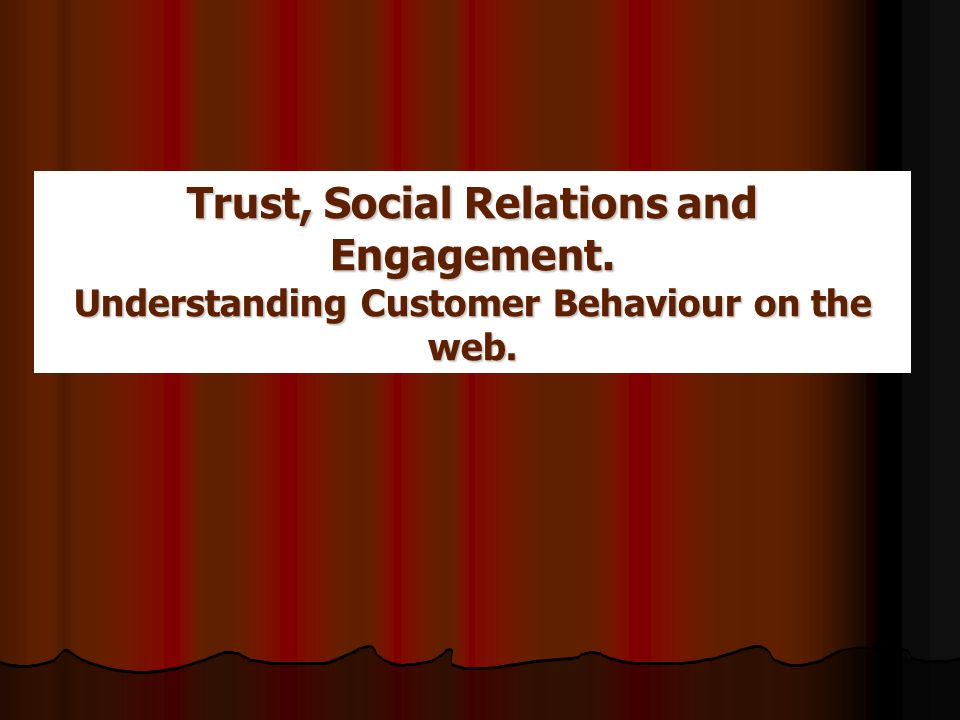Trust, Social Relations and Engagement. Understanding Customer Behaviour on the web.