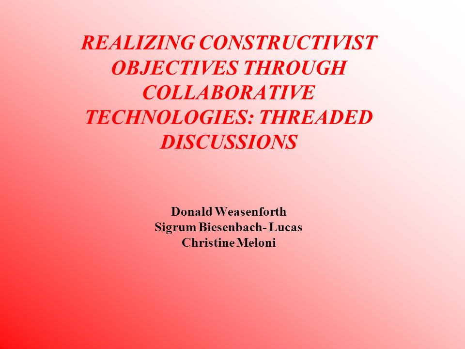 REALIZING CONSTRUCTIVIST OBJECTIVES THROUGH COLLABORATIVE TECHNOLOGIES: THREADED DISCUSSIONS Donald Weasenforth Sigrum Biesenbach- Lucas Christine Meloni