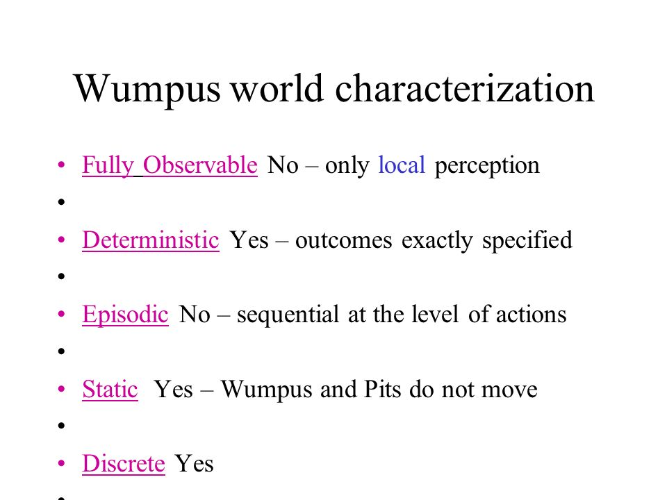 Wumpus world characterization Fully Observable No – only local perception Deterministic Yes – outcomes exactly specified Episodic No – sequential at the level of actions Static Yes – Wumpus and Pits do not move Discrete Yes Single-agent.