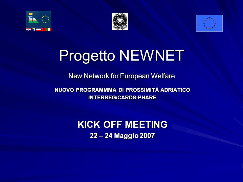Progetto NEWNET New Network for European Welfare NUOVO PROGRAMMMA DI PROSSIMITÀ ADRIATICO INTERREG/CARDS-PHARE KICK OFF MEETING 22 – 24 Maggio 2007