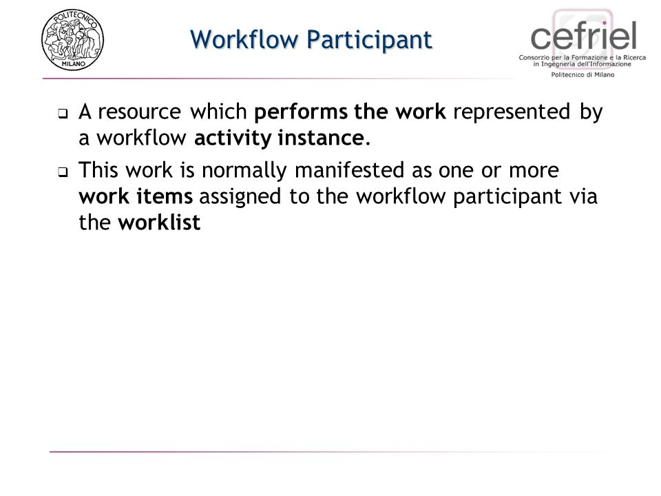 Workflow Participant A resource which performs the work represented by a workflow activity instance.