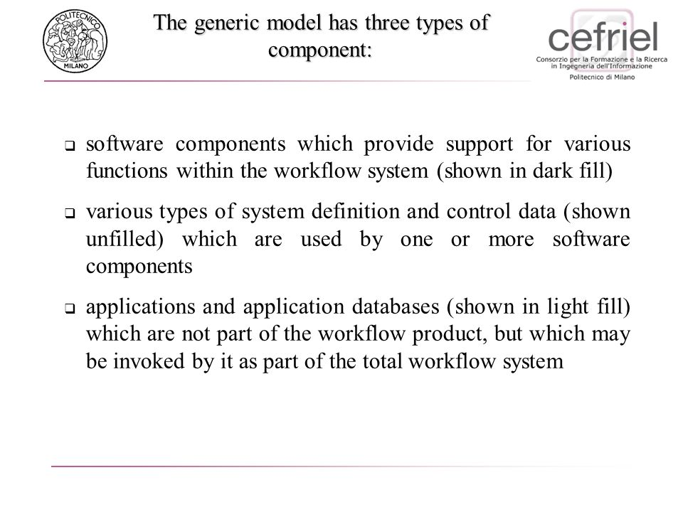 The generic model has three types of component: software components which provide support for various functions within the workflow system (shown in dark fill) various types of system definition and control data (shown unfilled) which are used by one or more software components applications and application databases (shown in light fill) which are not part of the workflow product, but which may be invoked by it as part of the total workflow system
