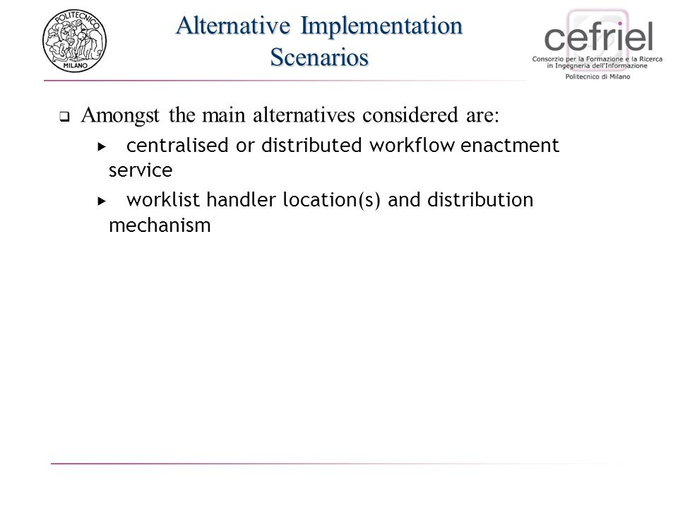 Alternative Implementation Scenarios Amongst the main alternatives considered are: centralised or distributed workflow enactment service worklist handler location(s) and distribution mechanism