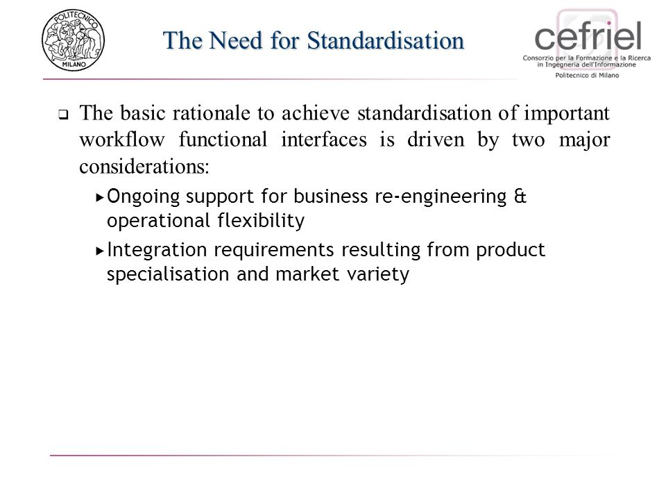 The Need for Standardisation The basic rationale to achieve standardisation of important workflow functional interfaces is driven by two major considerations: Ongoing support for business re-engineering & operational flexibility Integration requirements resulting from product specialisation and market variety