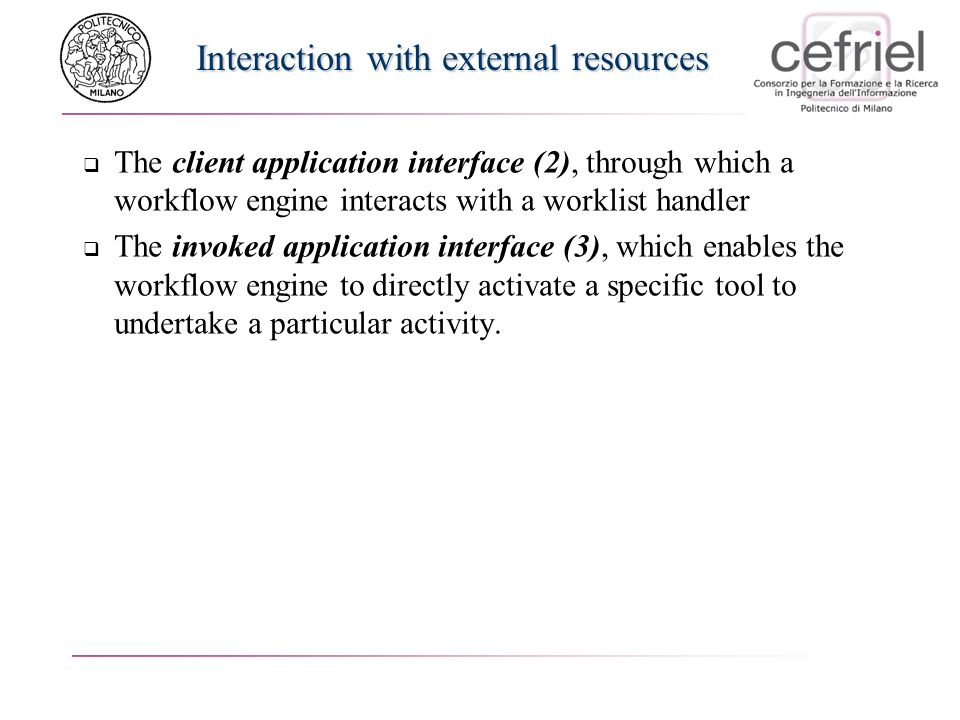 Interaction with external resources The client application interface (2), through which a workflow engine interacts with a worklist handler The invoked application interface (3), which enables the workflow engine to directly activate a specific tool to undertake a particular activity.