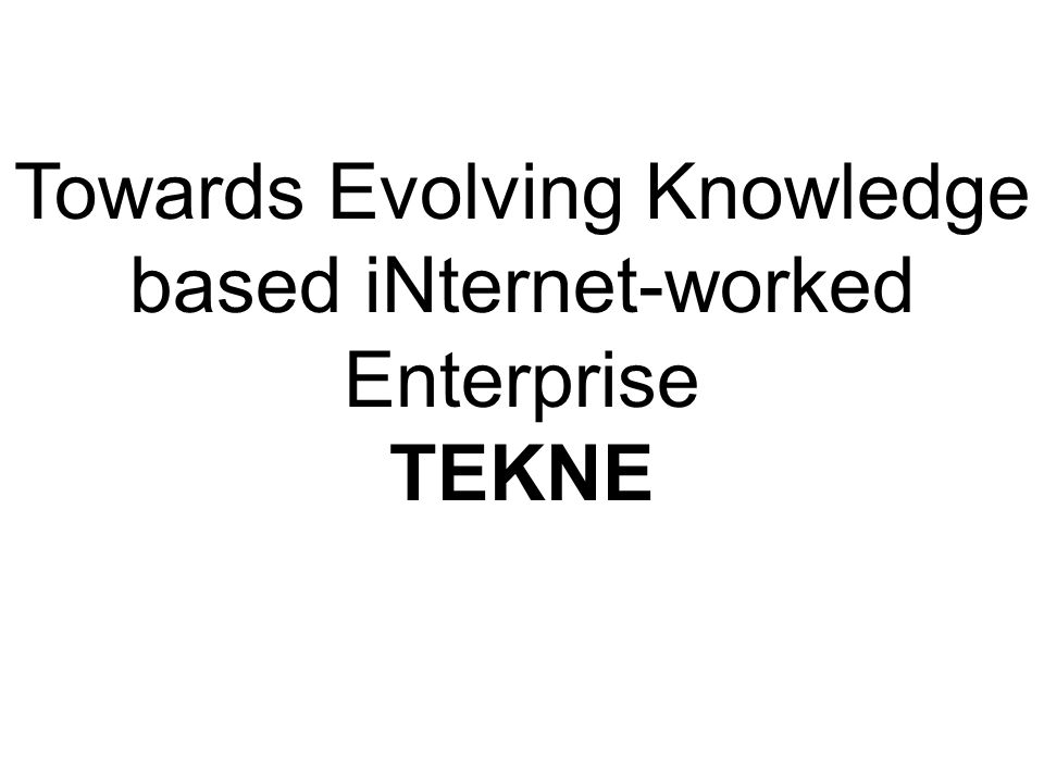Towards Evolving Knowledge based iNternet-worked Enterprise TEKNE