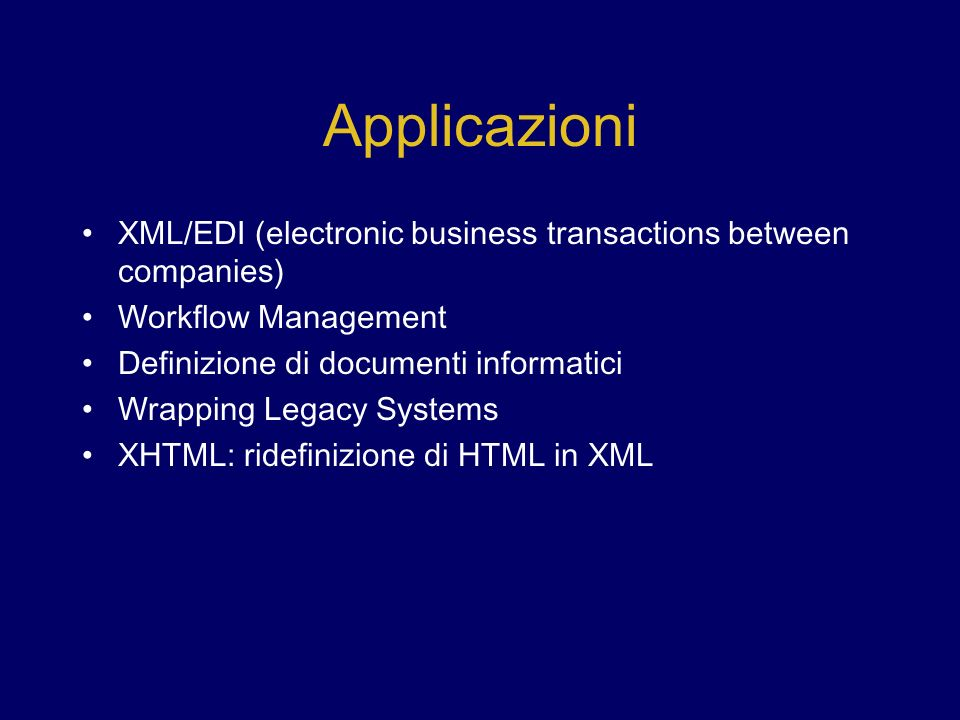 Applicazioni XML/EDI (electronic business transactions between companies) Workflow Management Definizione di documenti informatici Wrapping Legacy Systems XHTML: ridefinizione di HTML in XML