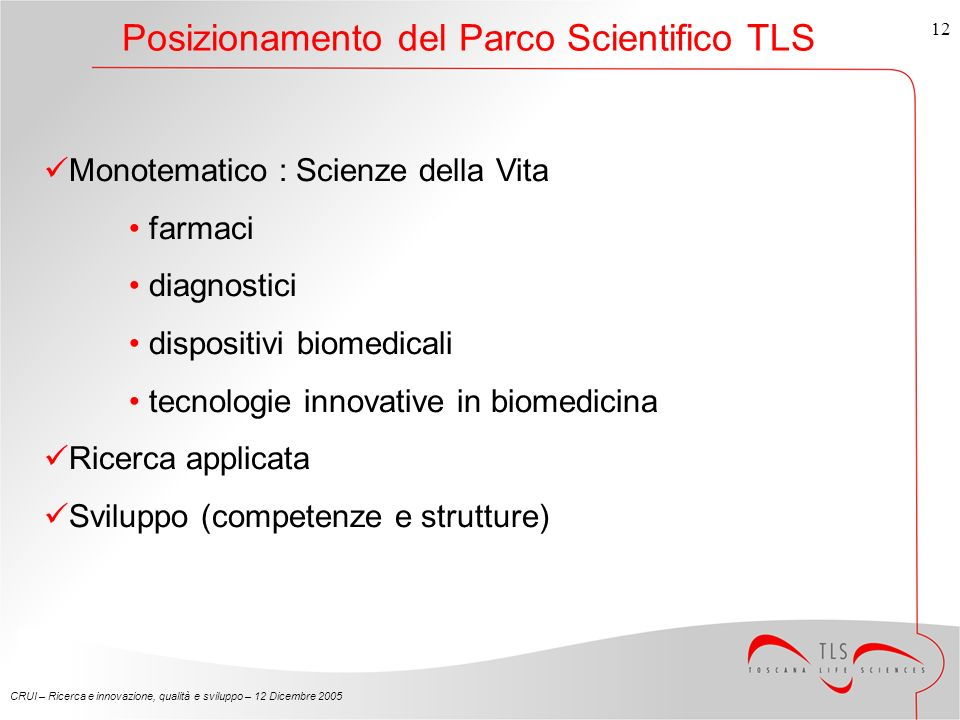CRUI – Ricerca e innovazione, qualità e sviluppo – 12 Dicembre Posizionamento del Parco Scientifico TLS Monotematico : Scienze della Vita farmaci diagnostici dispositivi biomedicali tecnologie innovative in biomedicina Ricerca applicata Sviluppo (competenze e strutture)