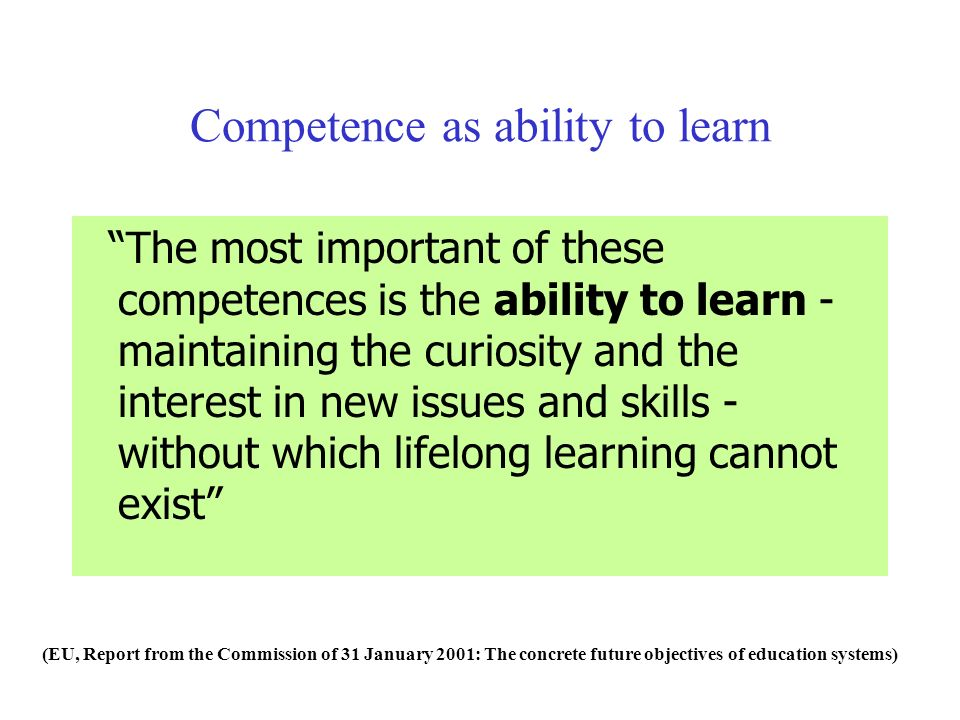 The most important of these competences is the ability to learn - maintaining the curiosity and the interest in new issues and skills - without which lifelong learning cannot exist Competence as ability to learn (EU, Report from the Commission of 31 January 2001: The concrete future objectives of education systems)