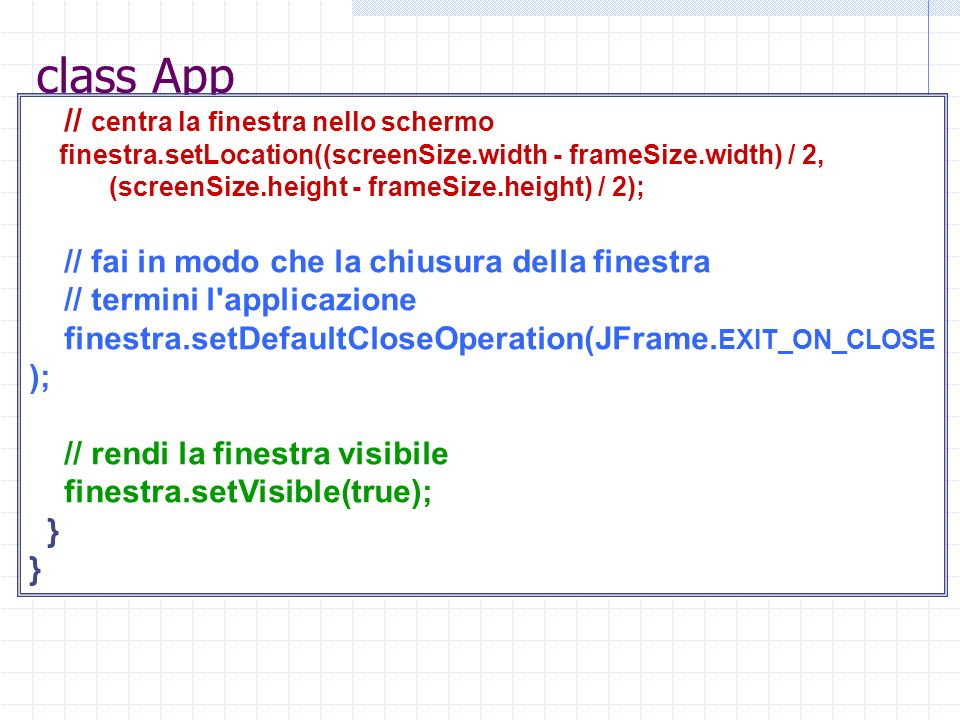 class App // centra la finestra nello schermo finestra.setLocation((screenSize.width - frameSize.width) / 2, (screenSize.height - frameSize.height) / 2); // fai in modo che la chiusura della finestra // termini l applicazione finestra.setDefaultCloseOperation(JFrame.