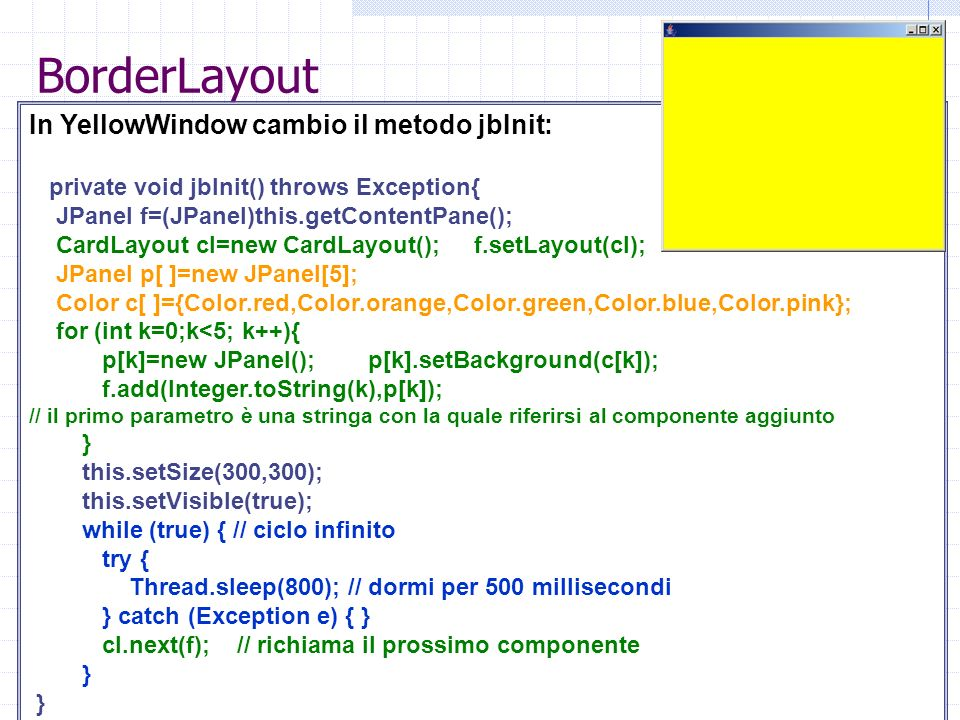 BorderLayout In YellowWindow cambio il metodo jbInit: private void jbInit() throws Exception{ JPanel f=(JPanel)this.getContentPane(); CardLayout cl=new CardLayout(); f.setLayout(cl); JPanel p[ ]=new JPanel[5]; Color c[ ]={Color.red,Color.orange,Color.green,Color.blue,Color.pink}; for (int k=0;k<5; k++){ p[k]=new JPanel(); p[k].setBackground(c[k]); f.add(Integer.toString(k),p[k]); // il primo parametro è una stringa con la quale riferirsi al componente aggiunto } this.setSize(300,300); this.setVisible(true); while (true) { // ciclo infinito try { Thread.sleep(800); // dormi per 500 millisecondi } catch (Exception e) { } cl.next(f); // richiama il prossimo componente }