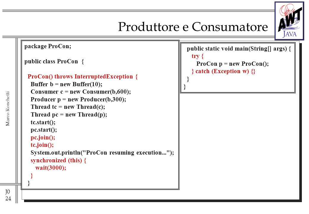 J0 24 Marco Ronchetti Produttore e Consumatore package ProCon; public class ProCon { ProCon() throws InterruptedException { Buffer b = new Buffer(10); Consumer c = new Consumer(b,600); Producer p = new Producer(b,300); Thread tc = new Thread(c); Thread pc = new Thread(p); tc.start(); pc.start(); pc.join(); tc.join(); System.out.println( ProCon resuming execution... ); synchronized (this) { wait(3000); } public static void main(String[] args) { try { ProCon p = new ProCon(); } catch (Exception w) {} }