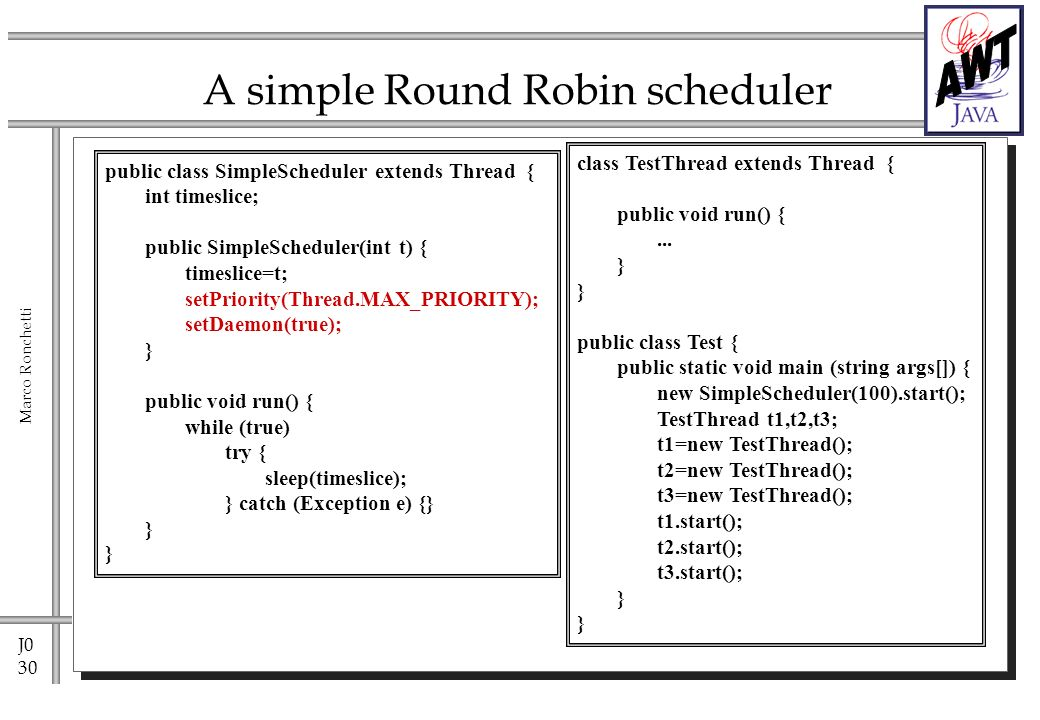 J0 30 Marco Ronchetti A simple Round Robin scheduler public class SimpleScheduler extends Thread { int timeslice; public SimpleScheduler(int t) { timeslice=t; setPriority(Thread.MAX_PRIORITY); setDaemon(true); } public void run() { while (true) try { sleep(timeslice); } catch (Exception e) {} } class TestThread extends Thread { public void run() {...