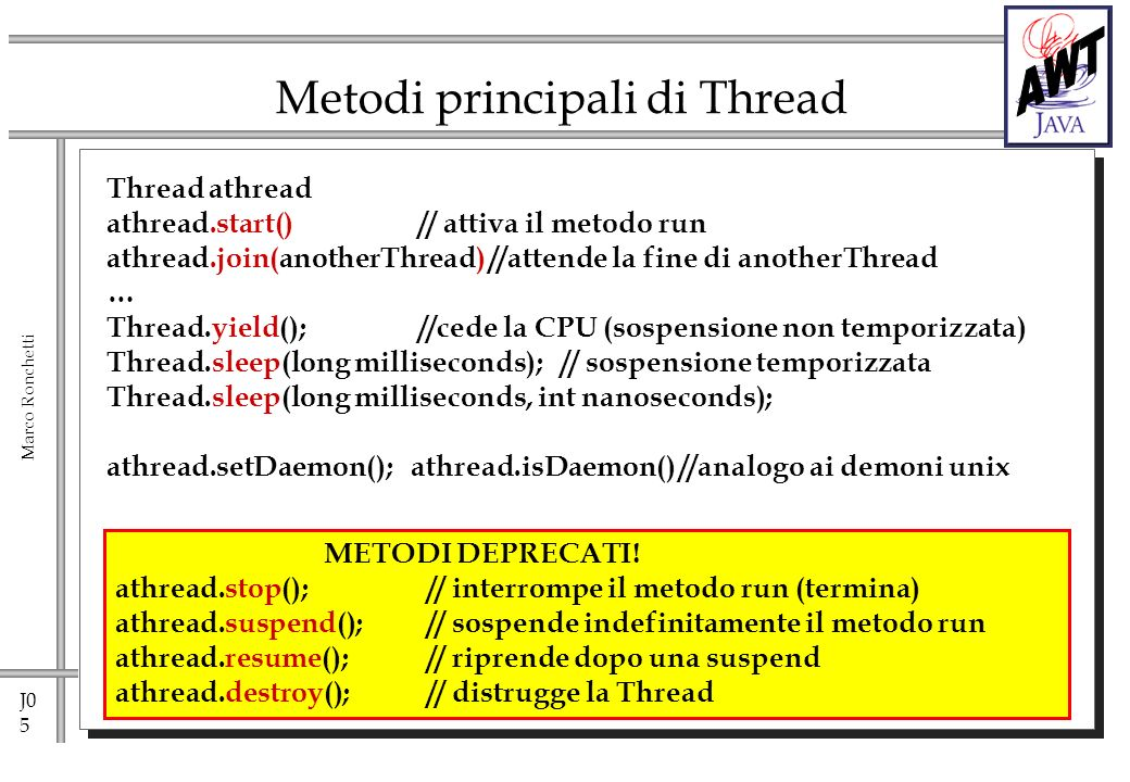 J0 5 Marco Ronchetti Thread athread athread.start()// attiva il metodo run athread.join(anotherThread) //attende la fine di anotherThread … Thread.yield(); //cede la CPU (sospensione non temporizzata) Thread.sleep(long milliseconds); // sospensione temporizzata Thread.sleep(long milliseconds, int nanoseconds); athread.setDaemon(); athread.isDaemon() //analogo ai demoni unix Metodi principali di Thread METODI DEPRECATI.
