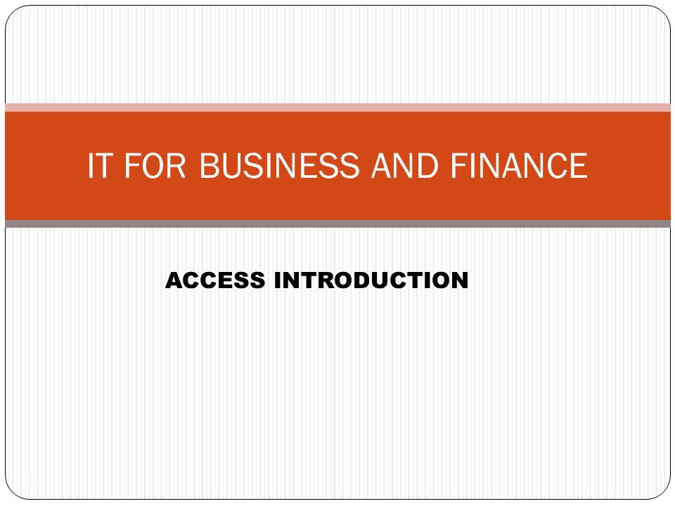 1 IT FOR BUSINESS AND FINANCE ACCESS INTRODUCTION
