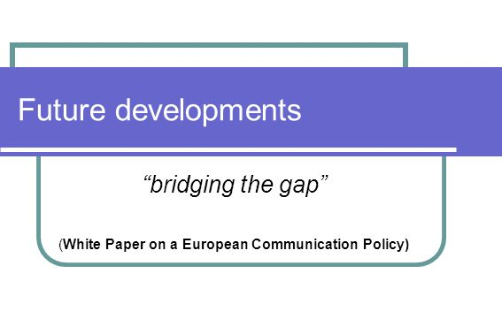 Future developments bridging the gap (White Paper on a European Communication Policy)