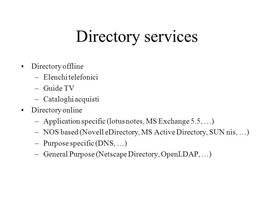 Directory services Directory offline –Elenchi telefonici –Guide TV –Cataloghi acquisti Directory online –Application specific (lotus notes, MS Exchange 5.5, …) –NOS based (Novell eDirectory, MS Active Directory, SUN nis, …) –Purpose specific (DNS, …) –General Purpose (Netscape Directory, OpenLDAP, …)