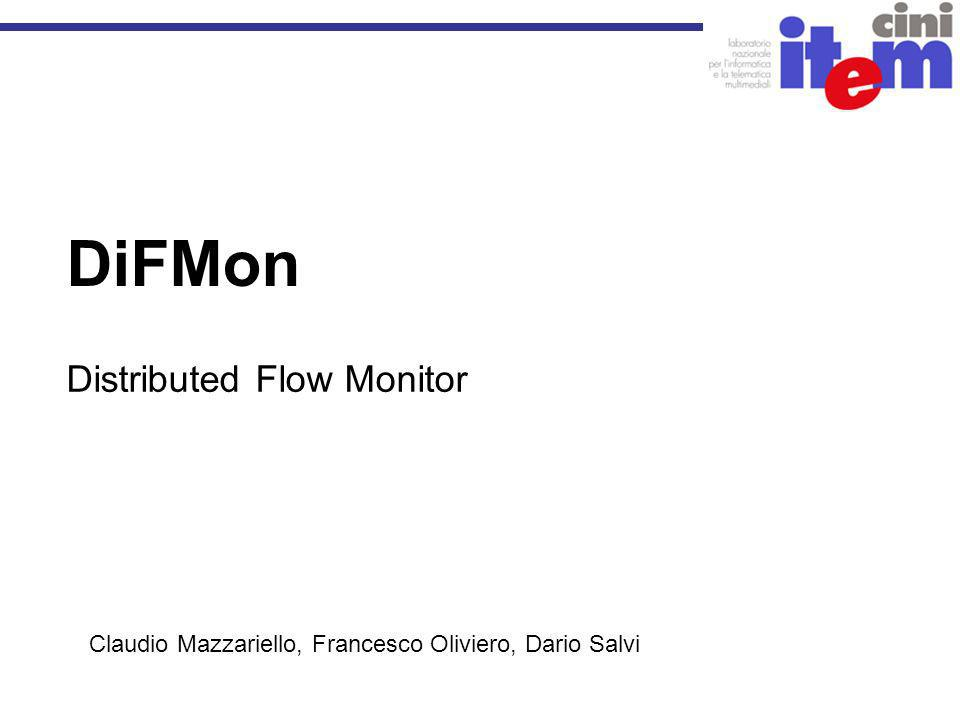 DiFMon Distributed Flow Monitor Claudio Mazzariello, Francesco Oliviero, Dario Salvi