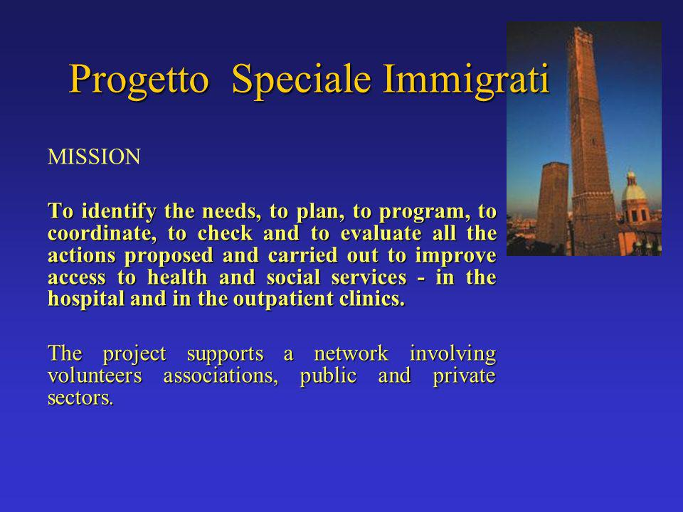 Progetto Speciale Immigrati MISSION To identify the needs, to plan, to program, to coordinate, to check and to evaluate all the actions proposed and carried out to improve access to health and social services - in the hospital and in the outpatient clinics.