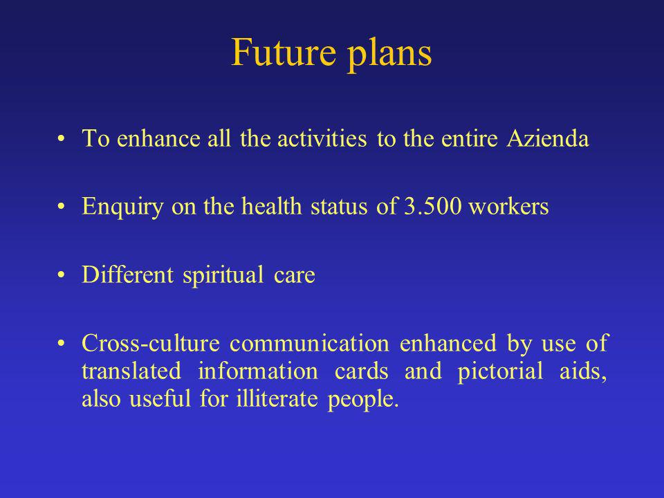 Future plans To enhance all the activities to the entire Azienda Enquiry on the health status of workers Different spiritual care Cross-culture communication enhanced by use of translated information cards and pictorial aids, also useful for illiterate people.