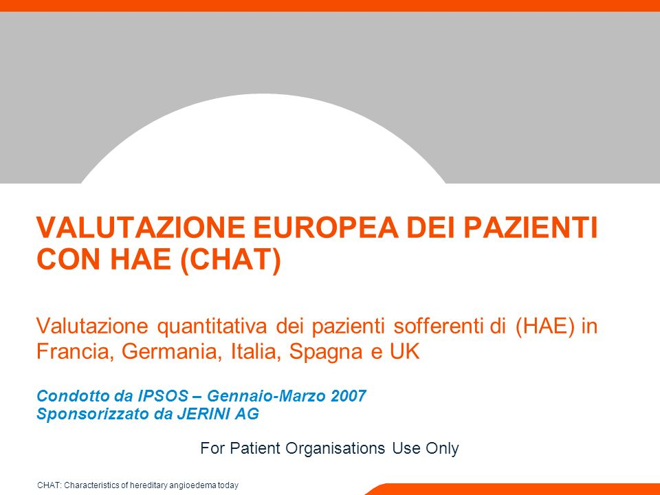 VALUTAZIONE EUROPEA DEI PAZIENTI CON HAE (CHAT) Valutazione quantitativa dei pazienti sofferenti di (HAE) in Francia, Germania, Italia, Spagna e UK Condotto da IPSOS – Gennaio-Marzo 2007 Sponsorizzato da JERINI AG For Patient Organisations Use Only CHAT: Characteristics of hereditary angioedema today