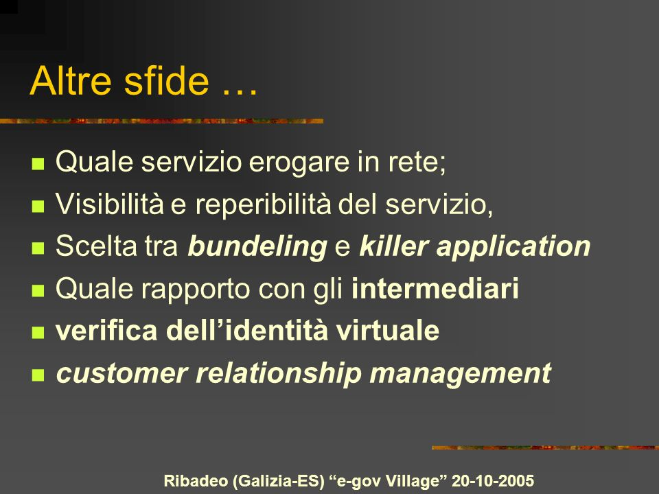Ribadeo (Galizia-ES) e-gov Village 20-10-2005 Altre sfide … Quale servizio erogare in rete; Visibilità e reperibilità del servizio, Scelta tra bundeling e killer application Quale rapporto con gli intermediari verifica dellidentità virtuale customer relationship management
