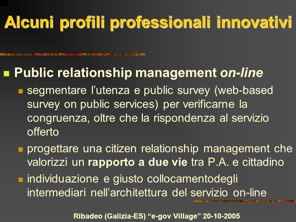 Ribadeo (Galizia-ES) e-gov Village Public relationship management on-line segmentare lutenza e public survey (web-based survey on public services) per verificarne la congruenza, oltre che la rispondenza al servizio offerto progettare una citizen relationship management che valorizzi un rapporto a due vie tra P.A.