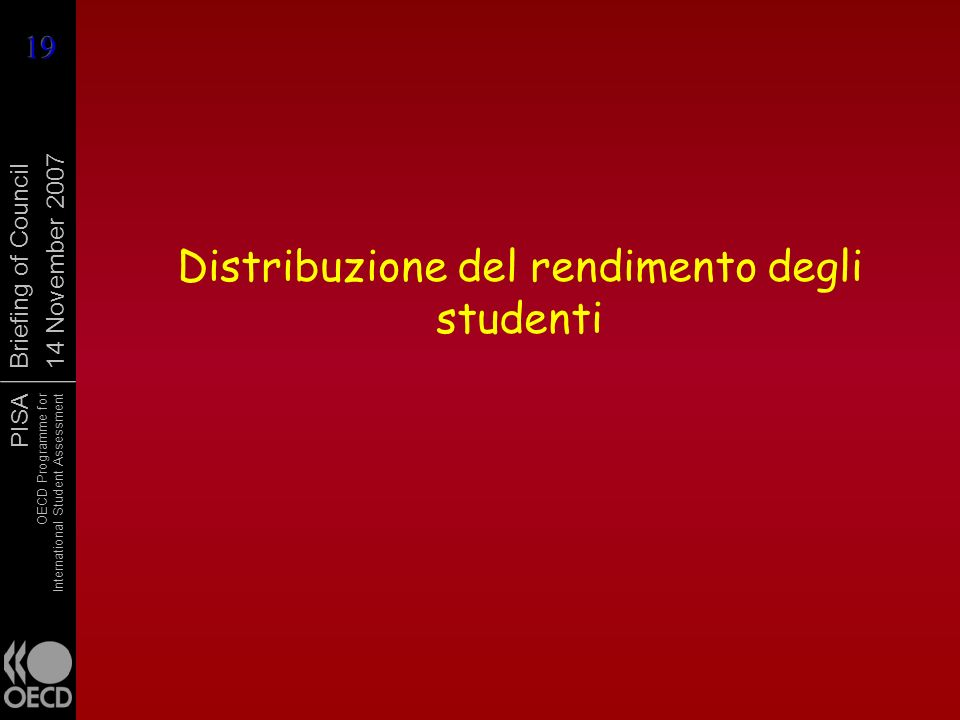 PISA OECD Programme for International Student Assessment Briefing of Council 14 November 2007 Distribuzione del rendimento degli studenti