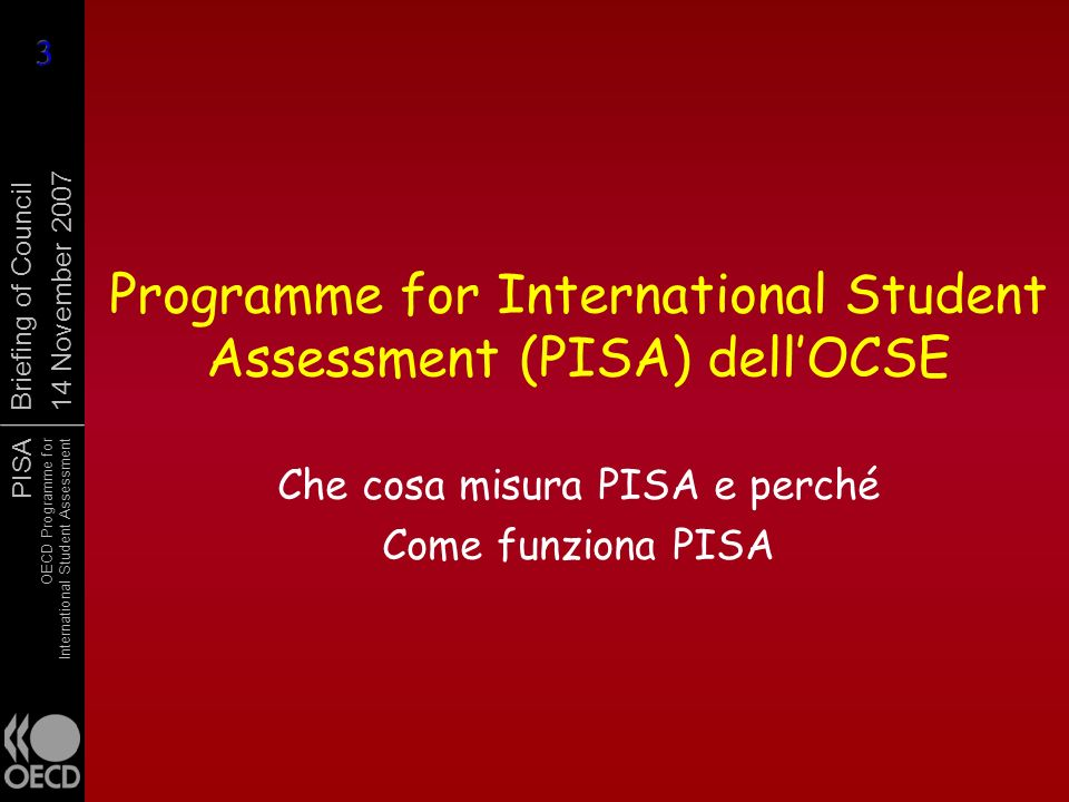 PISA OECD Programme for International Student Assessment Briefing of Council 14 November 2007 Programme for International Student Assessment (PISA) dellOCSE Che cosa misura PISA e perché Come funziona PISA