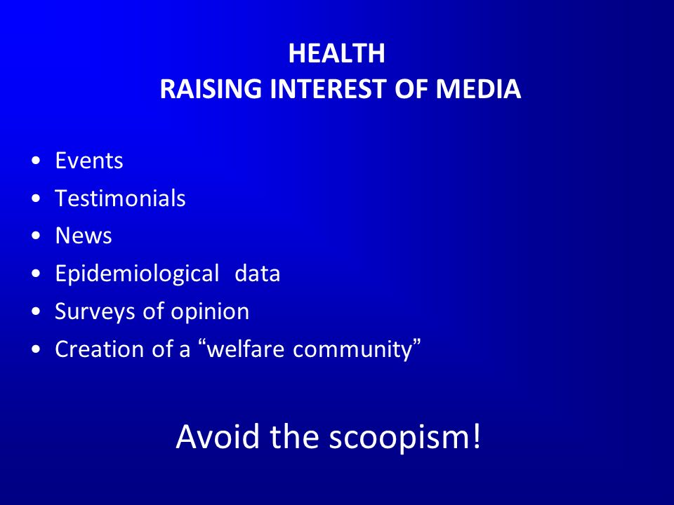 HEALTH RAISING INTEREST OF MEDIA Events Testimonials News Epidemiological data Surveys of opinion Creation of a welfare community Avoid the scoopism!