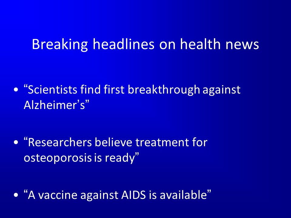 Breaking headlines on health news Scientists find first breakthrough against Alzheimers Researchers believe treatment for osteoporosis is ready A vaccine against AIDS is available