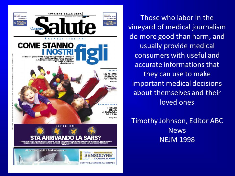 Those who labor in the vineyard of medical journalism do more good than harm, and usually provide medical consumers with useful and accurate informations that they can use to make important medical decisions about themselves and their loved ones Timothy Johnson, Editor ABC News NEJM 1998
